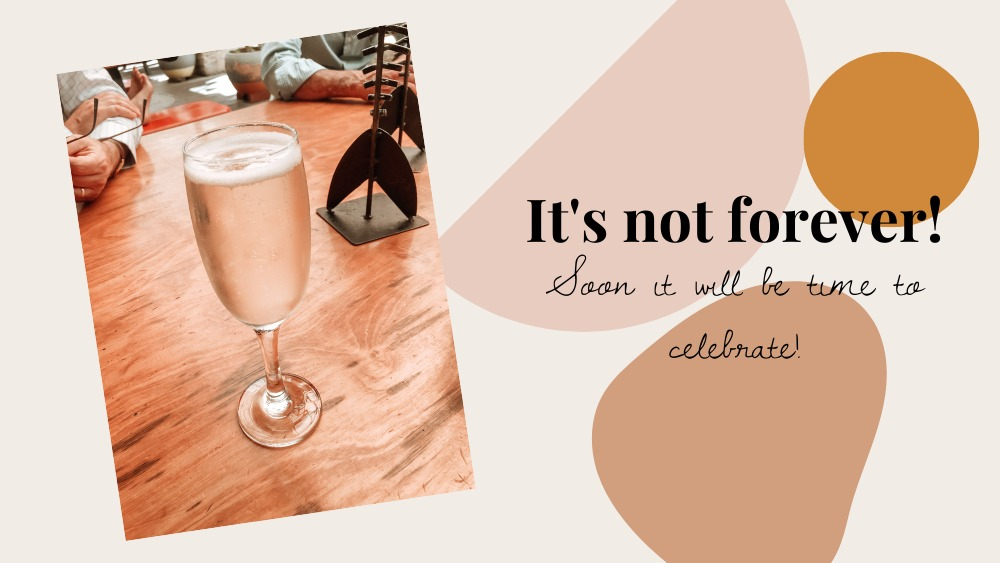 Image of a glass of champagne sitting on a table. Text reads: It's not forever! Soon it will be time to celebrate