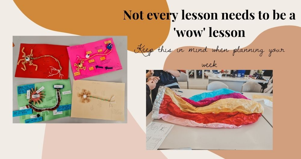 """Text reads """"Not every lesson needs to be a 'wow' lesson, keep this in mind when planning your week"""" There are two images, one of a multicoloured paper hot air balloon that students are making and one of 4 neuron collage posters that students made."""