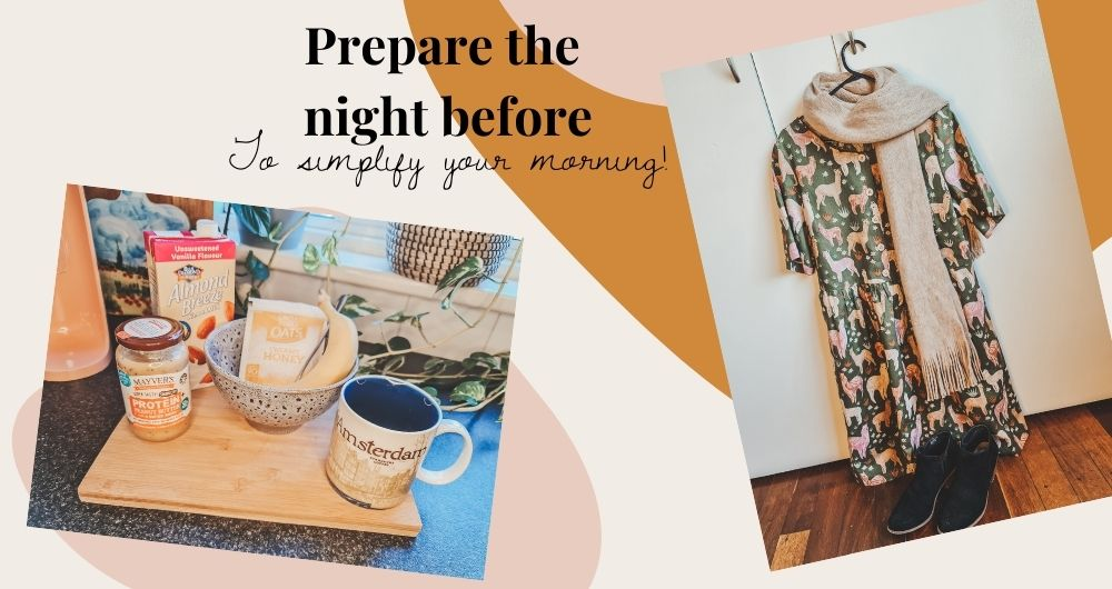 """Text reads """"Prepare the night before to simplify your morning"""" To the right of the text is an image of a green dress with llama print, brown scarf and black books laid out. To the left is am image of breakfast laid our including almond milk, peanut butter, oats and banana."""