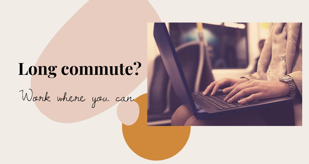 """Image of woman working on a laptop while on the train. Picture shows her hands on the keys. Text to the left of the image reads """"Long commute? Work where you can"""". Text and image are on a background of light pink and terracotta organic shapes."""