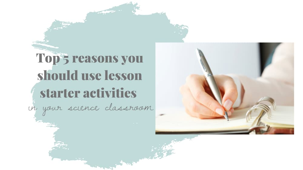 """Image of hand holding pen writing in a notebook on top of a sea foam green paint splash. Text reads """"top 5 reasons you should use lesson starter activities in your science classroom."""